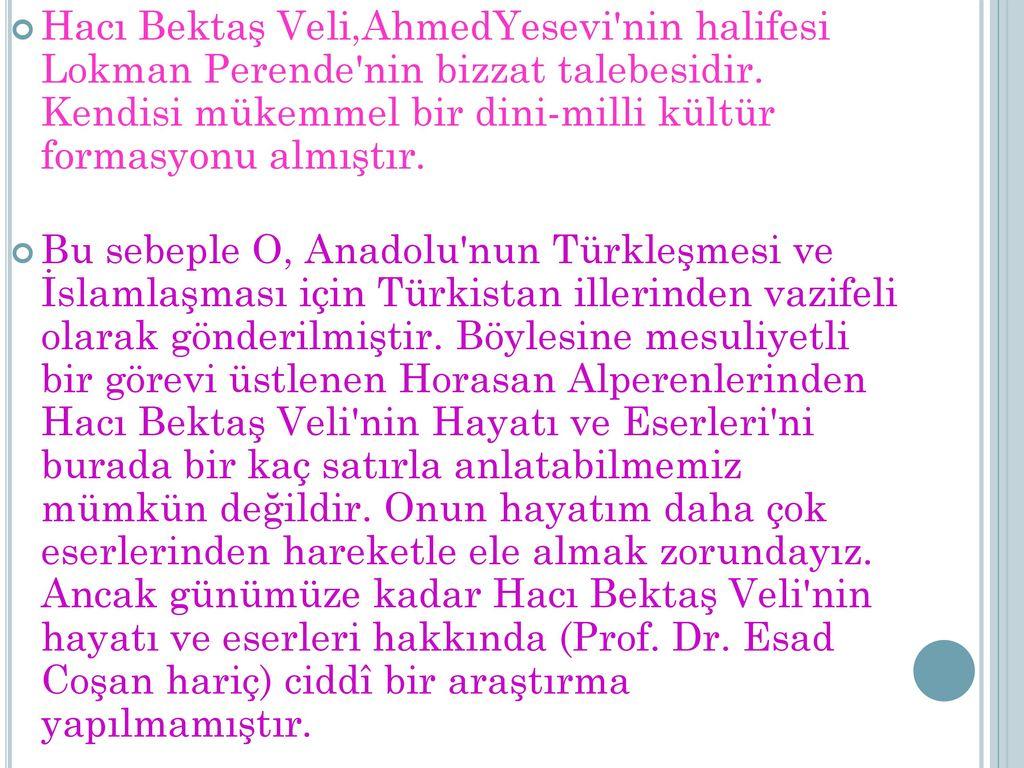 Hacı Bektaş Veli,AhmedYesevi nin halifesi Lokman Perende nin bizzat talebesidir. Kendisi mükemmel bir dini-milli kültür formasyonu almıştır.