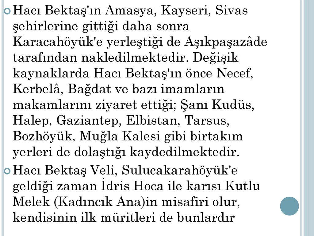 Hacı Bektaş ın Amasya, Kayseri, Sivas şehirlerine gittiği daha sonra Karacahöyük e yerleştiği de Aşıkpaşazâde tarafından nakledilmektedir. Değişik kaynaklarda Hacı Bektaş ın önce Necef, Kerbelâ, Bağdat ve bazı imamların makamlarını ziyaret ettiği; Şanı Kudüs, Halep, Gaziantep, Elbistan, Tarsus, Bozhöyük, Muğla Kalesi gibi birtakım yerleri de dolaştığı kaydedilmektedir.