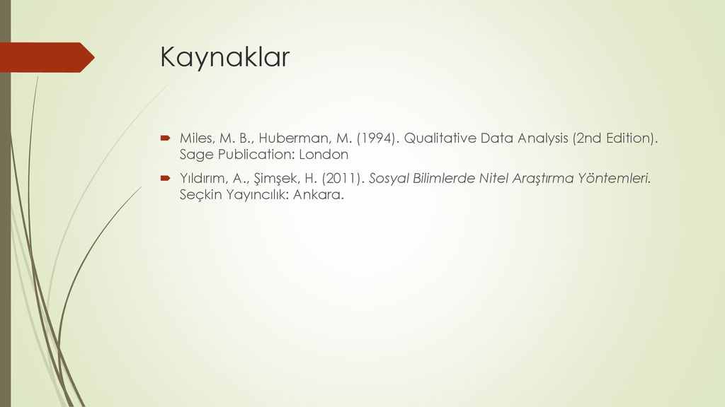 Kaynaklar Miles, M. B., Huberman, M. (1994). Qualitative Data Analysis (2nd Edition). Sage Publication: London.