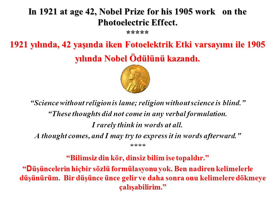 In 1921 at age 42, Nobel Prize for his 1905 work on the Photoelectric Effect. ***** 1921 yılında, 42 yaşında iken Fotoelektrik Etki varsayımı ile 1905 yılında Nobel Ödülünü kazandı.