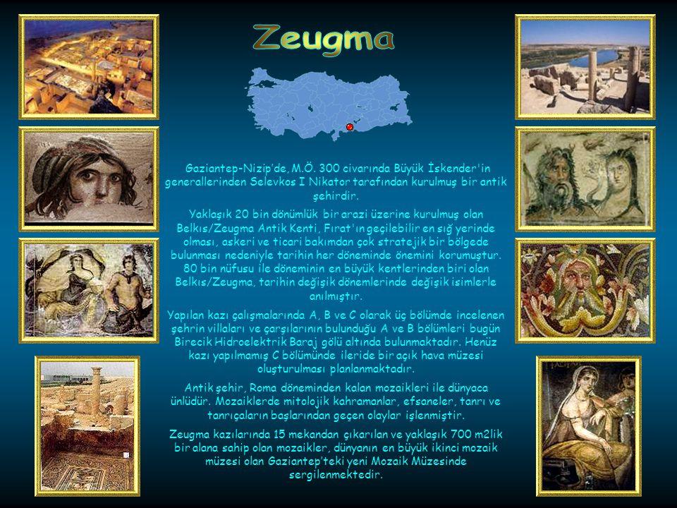 Zeugma Gaziantep-Nizip'de, M.Ö. 300 civarında Büyük İskender in generallerinden Selevkos I Nikator tarafından kurulmuş bir antik şehirdir.