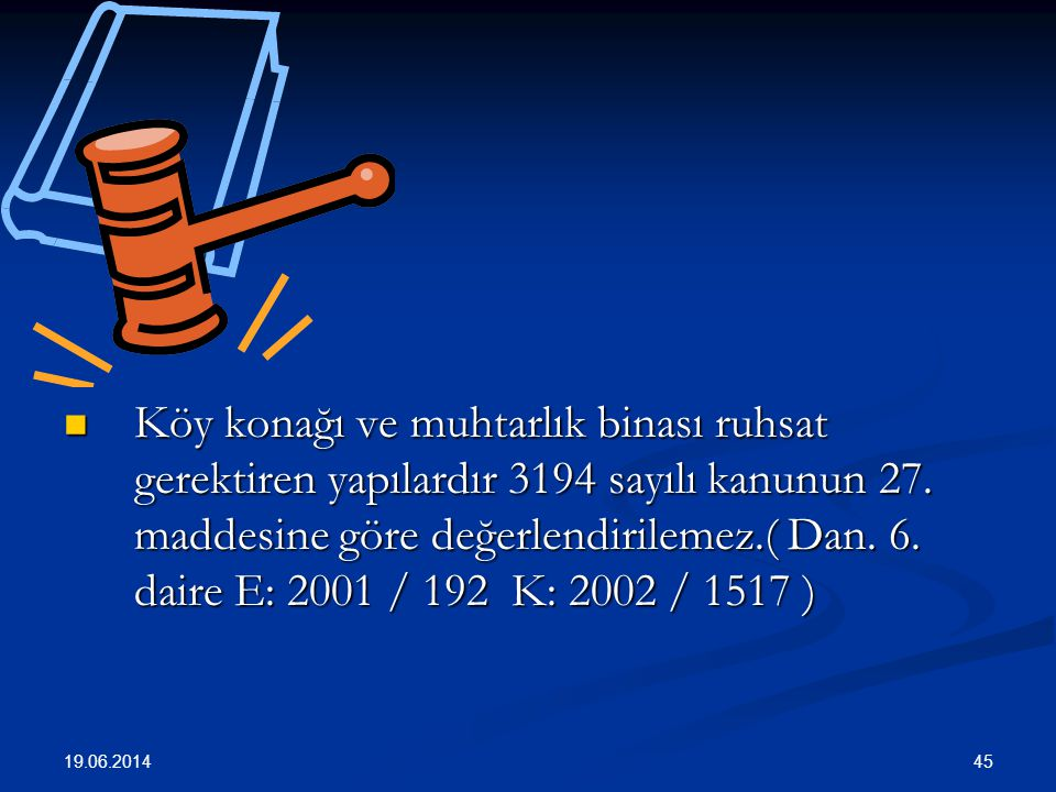 Köy konağı ve muhtarlık binası ruhsat gerektiren yapılardır 3194 sayılı kanunun 27. maddesine göre değerlendirilemez.( Dan. 6. daire E: 2001 / 192 K: 2002 / 1517 )