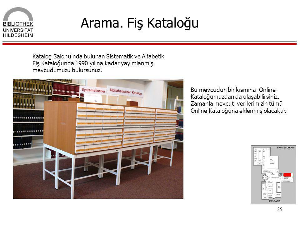 Arama. Fiş Kataloğu Katalog Salonu'nda bulunan Sistematik ve Alfabetik Fiş Kataloğunda 1990 yılına kadar yayımlanmış mevcudumuzu bulursunuz.