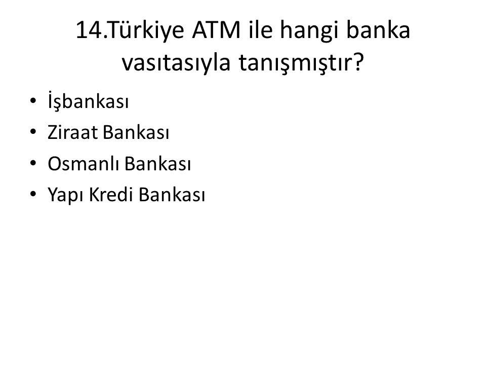 14.Türkiye ATM ile hangi banka vasıtasıyla tanışmıştır