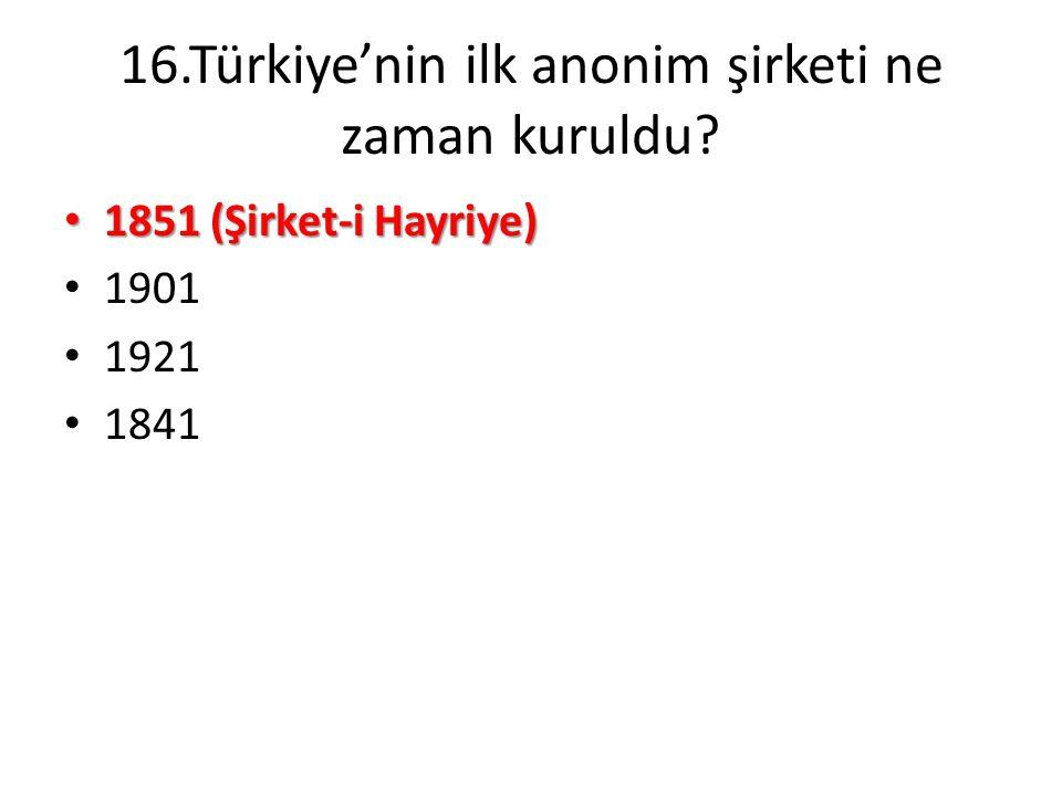 16.Türkiye'nin ilk anonim şirketi ne zaman kuruldu