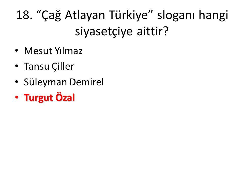 18. Çağ Atlayan Türkiye sloganı hangi siyasetçiye aittir