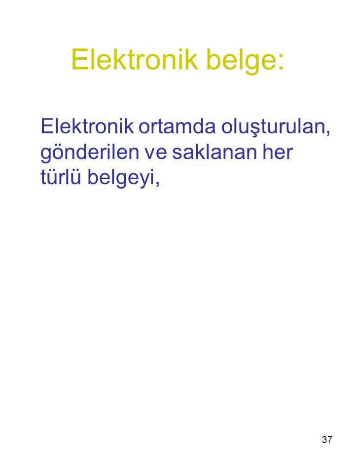 Elektronik belge: Elektronik ortamda oluşturulan, gönderilen ve saklanan her türlü belgeyi,