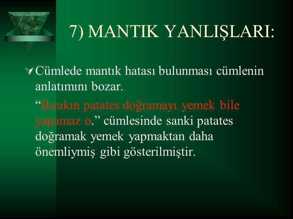 7) MANTIK YANLIŞLARI: Cümlede mantık hatası bulunması cümlenin anlatımını bozar.