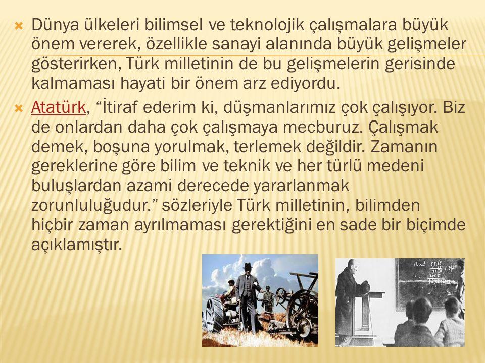 Dünya ülkeleri bilimsel ve teknolojik çalışmalara büyük önem vererek, özellikle sanayi alanında büyük gelişmeler gösterirken, Türk milletinin de bu gelişmelerin gerisinde kalmaması hayati bir önem arz ediyordu.