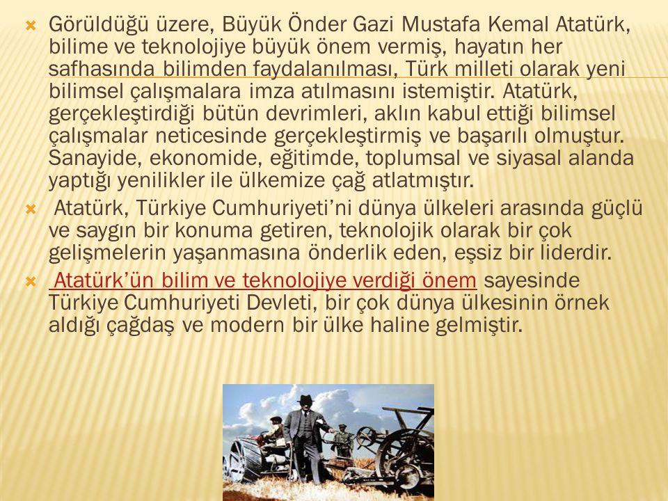 Görüldüğü üzere, Büyük Önder Gazi Mustafa Kemal Atatürk, bilime ve teknolojiye büyük önem vermiş, hayatın her safhasında bilimden faydalanılması, Türk milleti olarak yeni bilimsel çalışmalara imza atılmasını istemiştir. Atatürk, gerçekleştirdiği bütün devrimleri, aklın kabul ettiği bilimsel çalışmalar neticesinde gerçekleştirmiş ve başarılı olmuştur. Sanayide, ekonomide, eğitimde, toplumsal ve siyasal alanda yaptığı yenilikler ile ülkemize çağ atlatmıştır.