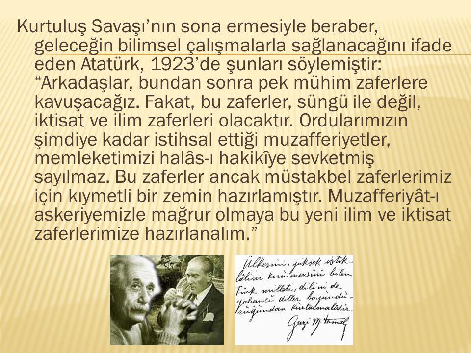 Kurtuluş Savaşı'nın sona ermesiyle beraber, geleceğin bilimsel çalışmalarla sağlanacağını ifade eden Atatürk, 1923'de şunları söylemiştir: Arkadaşlar, bundan sonra pek mühim zaferlere kavuşacağız.