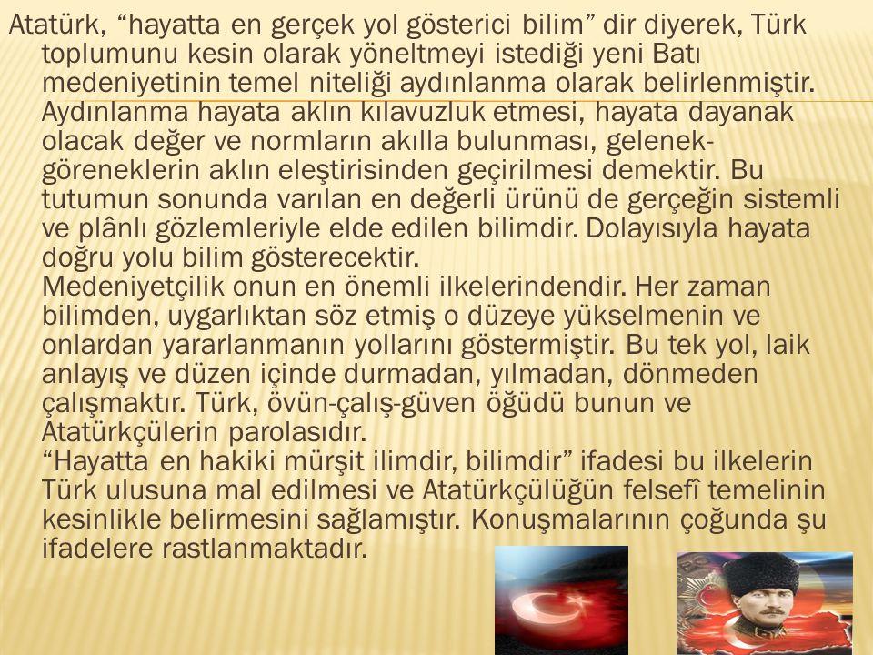 Atatürk, hayatta en gerçek yol gösterici bilim dir diyerek, Türk toplumunu kesin olarak yöneltmeyi istediği yeni Batı medeniyetinin temel niteliği aydınlanma olarak belirlenmiştir.