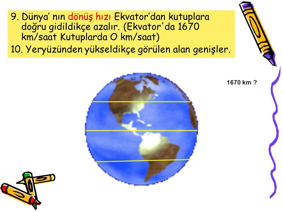 10. Yeryüzünden yükseldikçe görülen alan genişler.