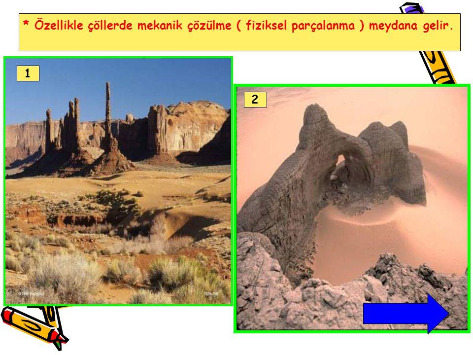 * Özellikle çöllerde mekanik çözülme ( fiziksel parçalanma ) meydana gelir.
