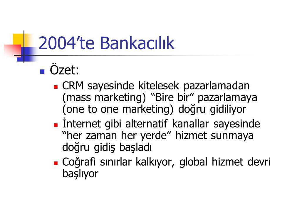 2004'te Bankacılık Özet: CRM sayesinde kitelesek pazarlamadan (mass marketing) Bire bir pazarlamaya (one to one marketing) doğru gidiliyor.