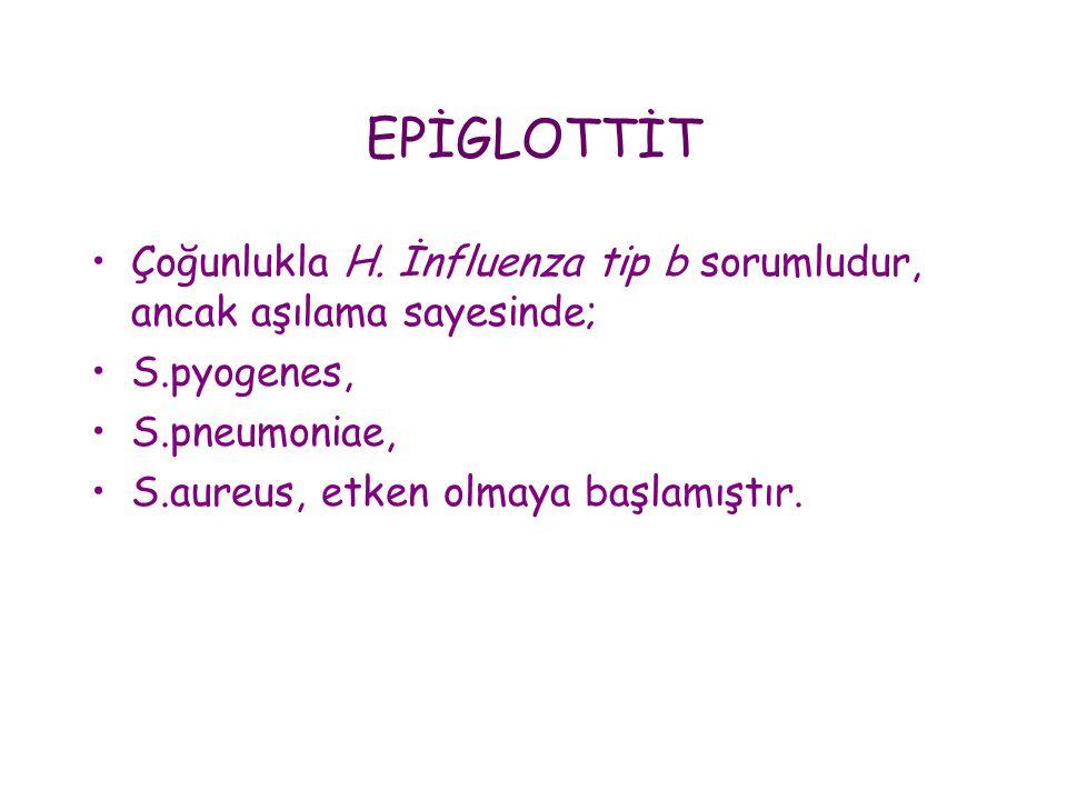 EPİGLOTTİT Çoğunlukla H. İnfluenza tip b sorumludur, ancak aşılama sayesinde; S.pyogenes, S.pneumoniae,