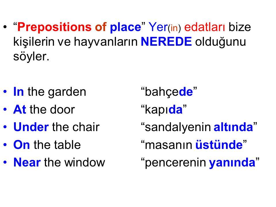 Prepositions of place Yer(in) edatları bize kişilerin ve hayvanların NEREDE olduğunu söyler.