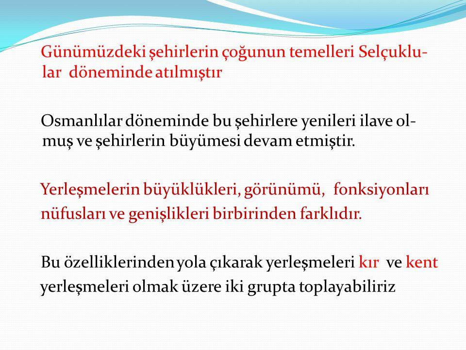 Günümüzdeki şehirlerin çoğunun temelleri Selçuklu-lar döneminde atılmıştır Osmanlılar döneminde bu şehirlere yenileri ilave ol-muş ve şehirlerin büyümesi devam etmiştir.
