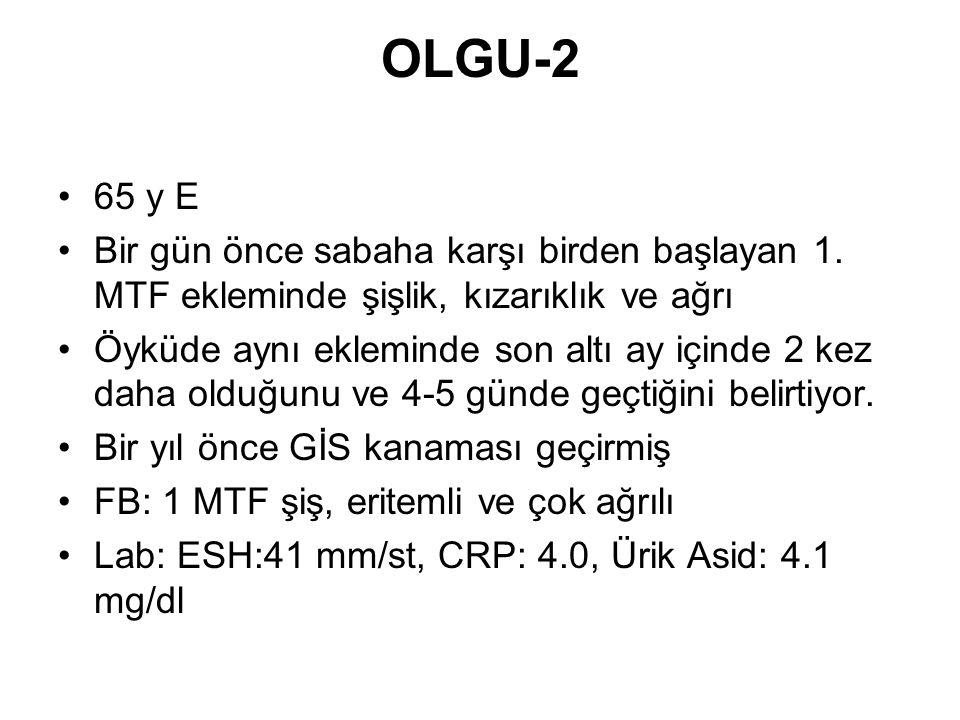 OLGU-2 65 y E. Bir gün önce sabaha karşı birden başlayan 1. MTF ekleminde şişlik, kızarıklık ve ağrı.
