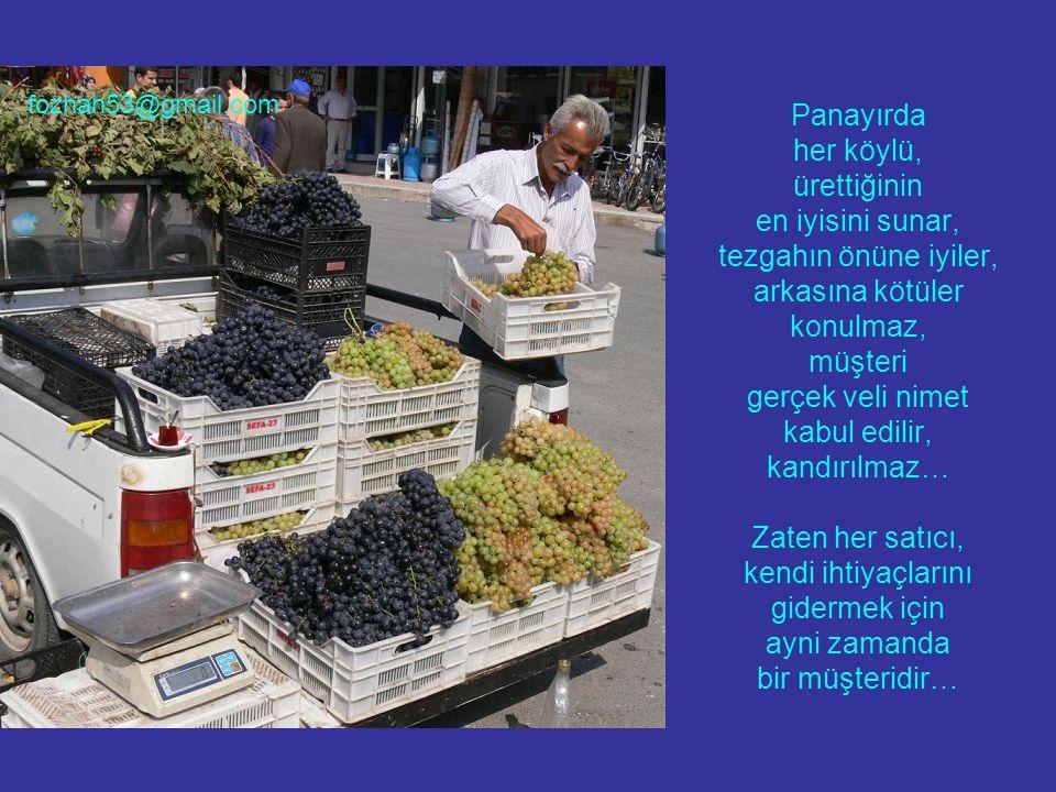 Panayırda her köylü, ürettiğinin en iyisini sunar, tezgahın önüne iyiler, arkasına kötüler konulmaz, müşteri gerçek veli nimet kabul edilir, kandırılmaz… Zaten her satıcı, kendi ihtiyaçlarını gidermek için ayni zamanda bir müşteridir…