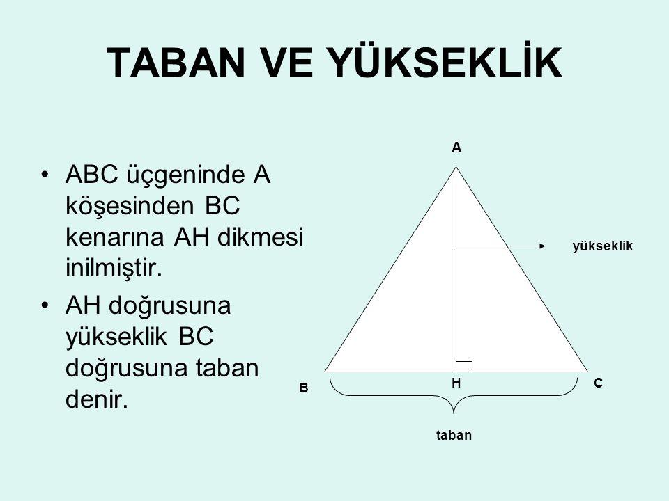 TABAN VE YÜKSEKLİK ABC üçgeninde A köşesinden BC kenarına AH dikmesi inilmiştir. AH doğrusuna yükseklik BC doğrusuna taban denir.