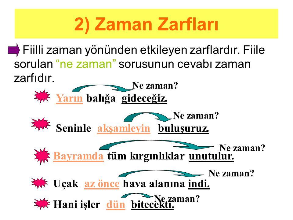 2) Zaman Zarfları Fiilli zaman yönünden etkileyen zarflardır. Fiile sorulan ne zaman sorusunun cevabı zaman zarfıdır.