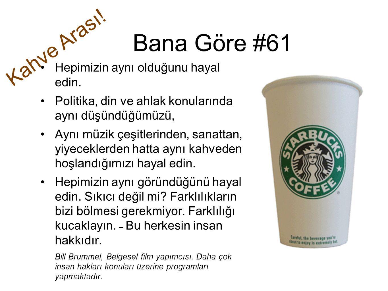 Bana Göre #61 Kahve Arası! Hepimizin aynı olduğunu hayal edin.