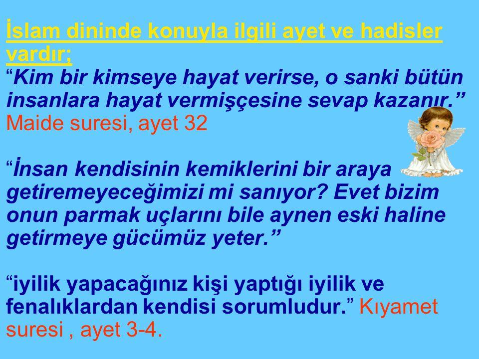 İslam dininde konuyla ilgili ayet ve hadisler vardır; Kim bir kimseye hayat verirse, o sanki bütün insanlara hayat vermişçesine sevap kazanır. Maide suresi, ayet 32 İnsan kendisinin kemiklerini bir araya getiremeyeceğimizi mi sanıyor.
