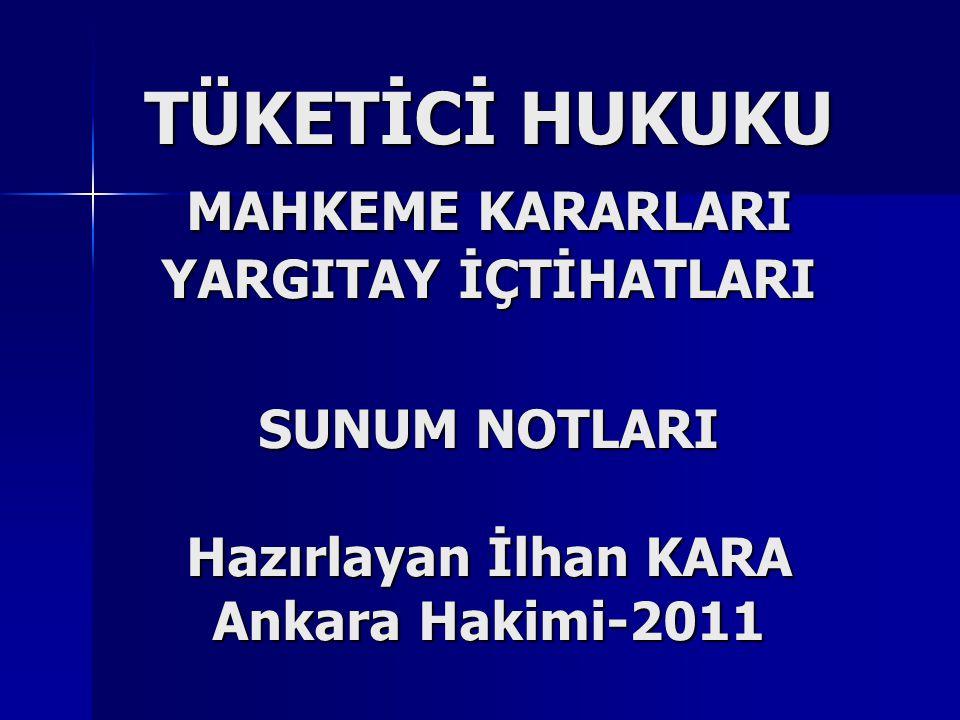 TÜKETİCİ HUKUKU MAHKEME KARARLARI YARGITAY İÇTİHATLARI SUNUM NOTLARI Hazırlayan İlhan KARA Ankara Hakimi-2011