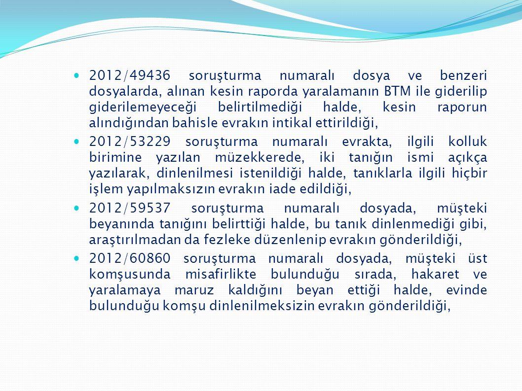 2012/49436 soruşturma numaralı dosya ve benzeri dosyalarda, alınan kesin raporda yaralamanın BTM ile giderilip giderilemeyeceği belirtilmediği halde, kesin raporun alındığından bahisle evrakın intikal ettirildiği,