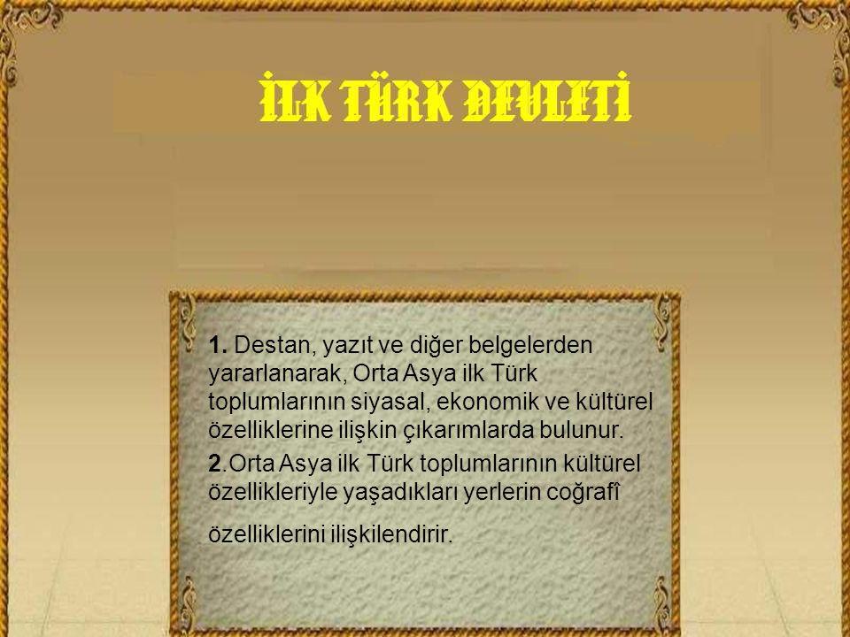1. Destan, yazıt ve diğer belgelerden yararlanarak, Orta Asya ilk Türk toplumlarının siyasal, ekonomik ve kültürel özelliklerine ilişkin çıkarımlarda bulunur.