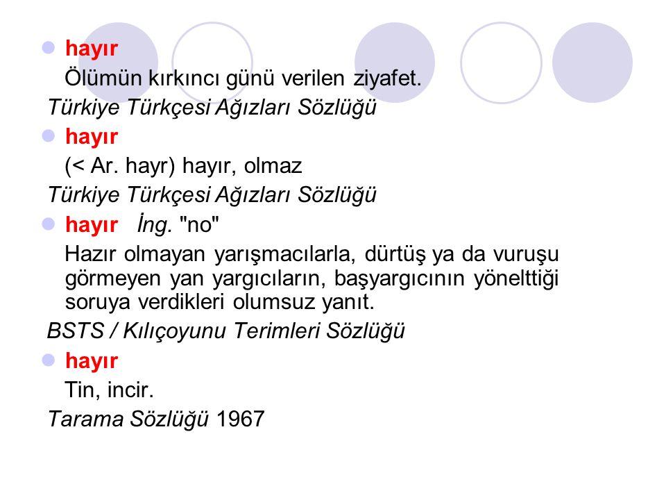 hayır Ölümün kırkıncı günü verilen ziyafet. Türkiye Türkçesi Ağızları Sözlüğü hayır (< Ar. hayr) hayır, olmaz.