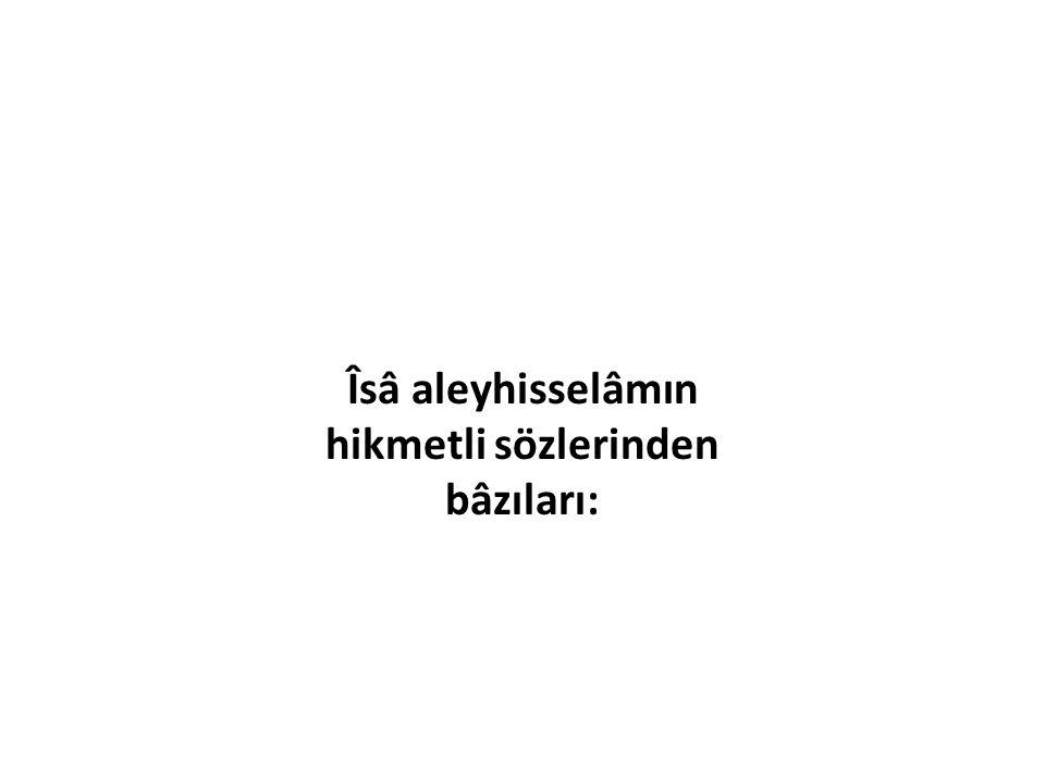 Îsâ aleyhisselâmın hikmetli sözlerinden bâzıları: