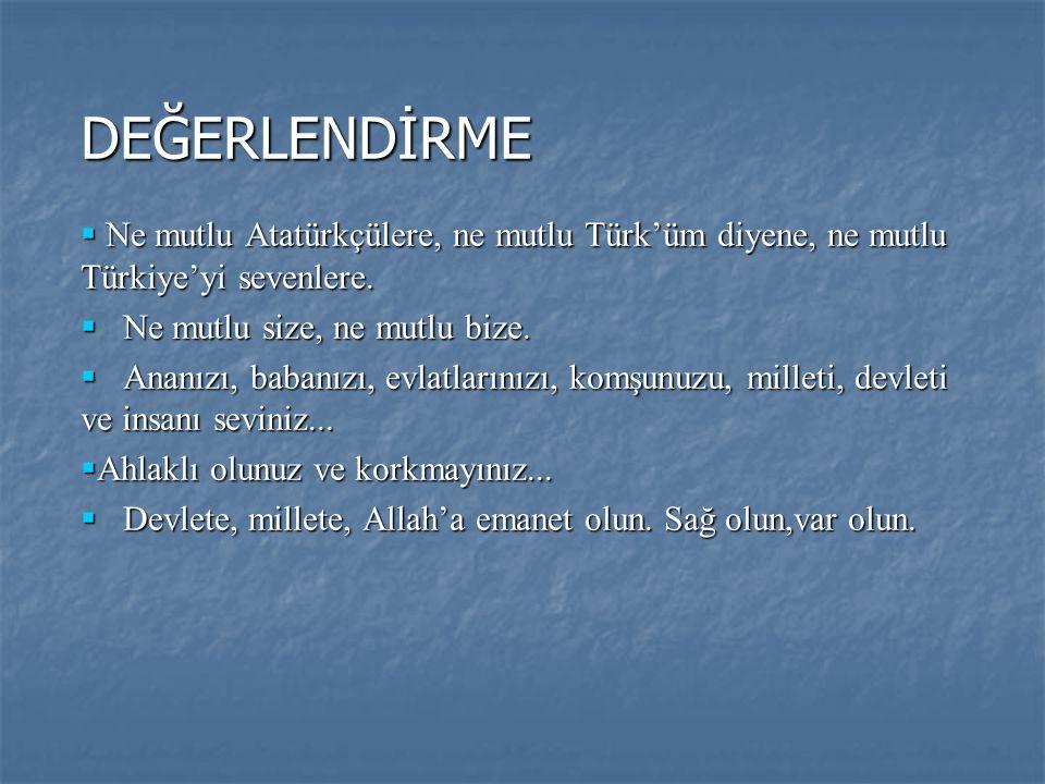 DEĞERLENDİRME Ne mutlu Atatürkçülere, ne mutlu Türk'üm diyene, ne mutlu Türkiye'yi sevenlere. Ne mutlu size, ne mutlu bize.