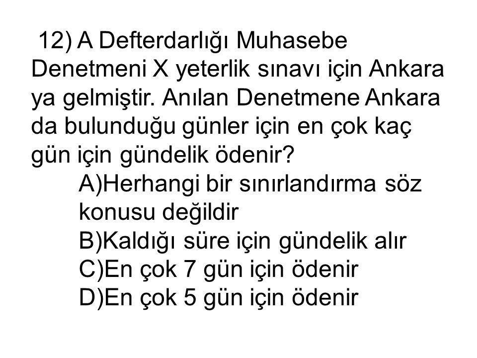 12) A Defterdarlığı Muhasebe Denetmeni X yeterlik sınavı için Ankara ya gelmiştir.