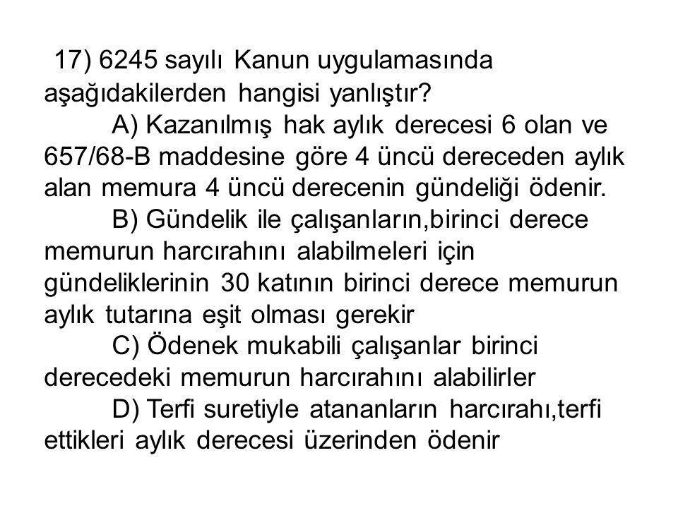 17) 6245 sayılı Kanun uygulamasında aşağıdakilerden hangisi yanlıştır