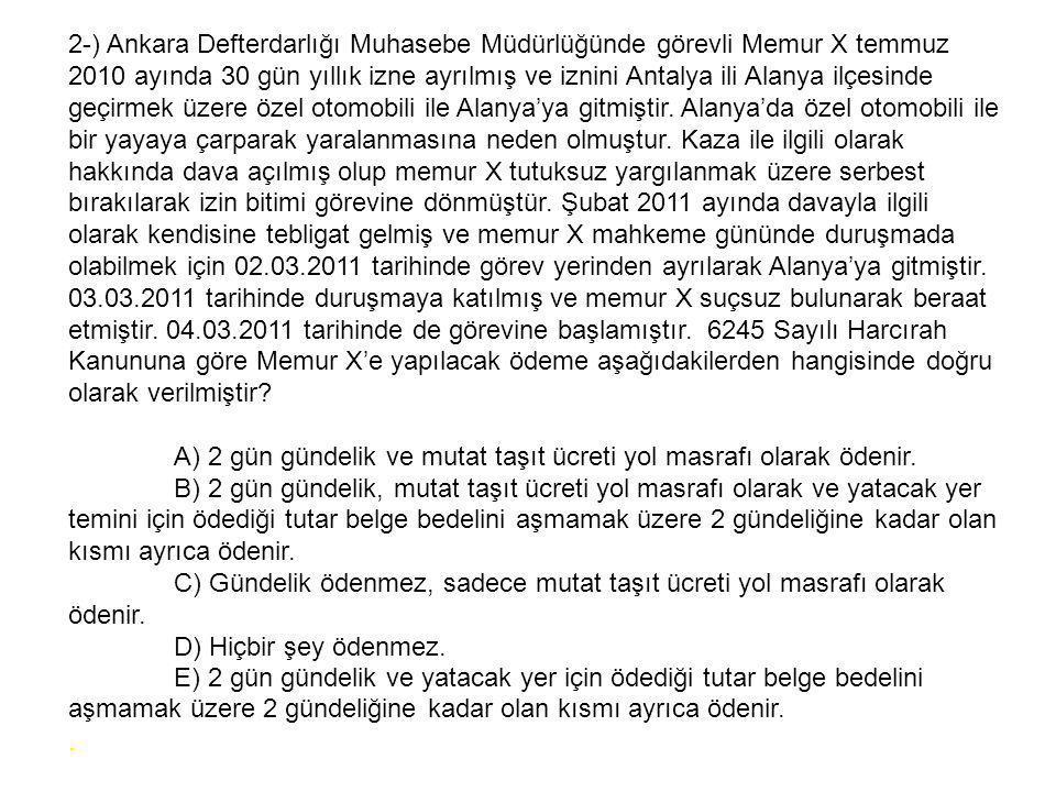2-) Ankara Defterdarlığı Muhasebe Müdürlüğünde görevli Memur X temmuz 2010 ayında 30 gün yıllık izne ayrılmış ve iznini Antalya ili Alanya ilçesinde geçirmek üzere özel otomobili ile Alanya'ya gitmiştir.