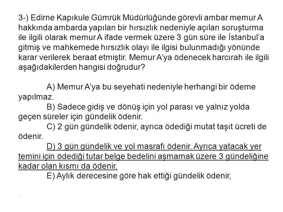 3-) Edirne Kapıkule Gümrük Müdürlüğünde görevli ambar memur A hakkında ambarda yapılan bir hırsızlık nedeniyle açılan soruşturma ile ilgili olarak memur A ifade vermek üzere 3 gün süre ile İstanbul'a gitmiş ve mahkemede hırsızlık olayı ile ilgisi bulunmadığı yönünde karar verilerek beraat etmiştir.