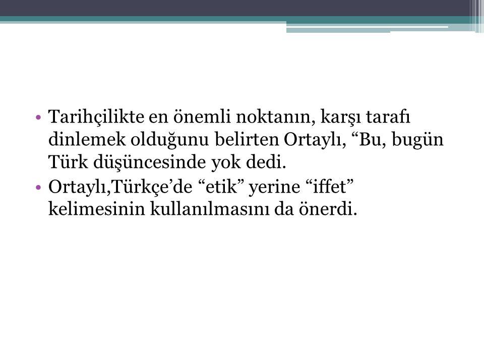 Tarihçilikte en önemli noktanın, karşı tarafı dinlemek olduğunu belirten Ortaylı, Bu, bugün Türk düşüncesinde yok dedi.