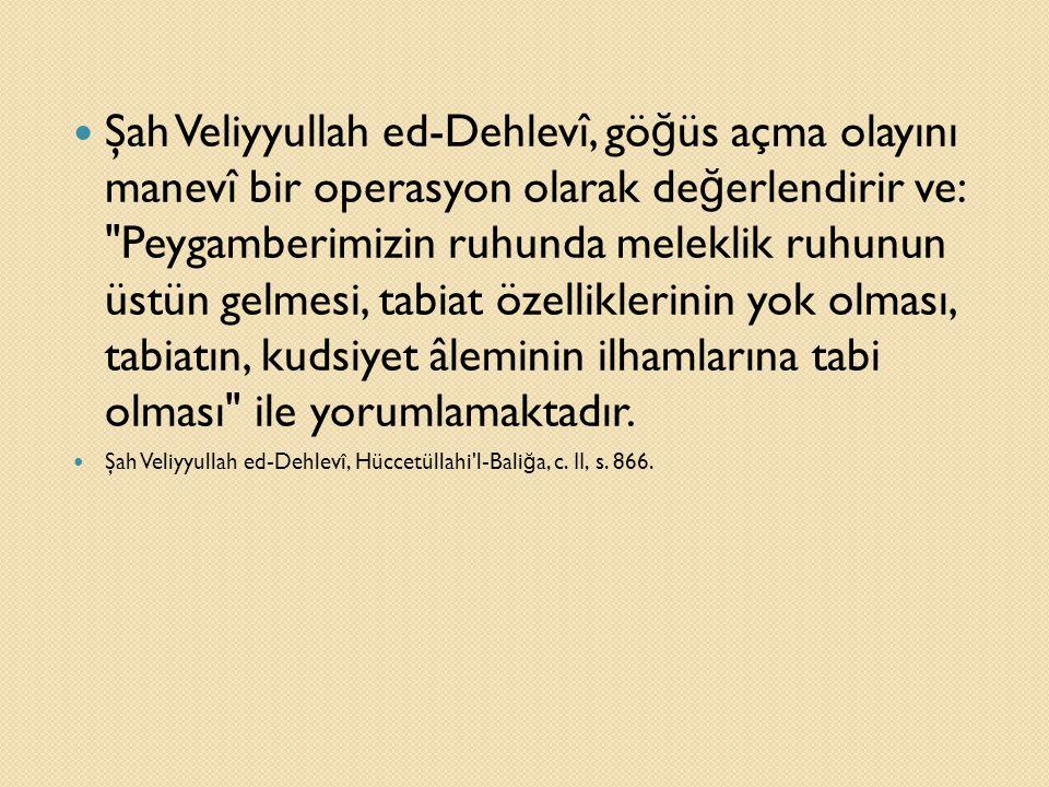 Şah Veliyyullah ed-Dehlevî, göğüs açma olayını manevî bir operasyon olarak değerlendirir ve: Peygamberimizin ruhunda meleklik ruhunun üstün gelmesi, tabiat özelliklerinin yok olması, tabiatın, kudsiyet âleminin ilhamlarına tabi olması ile yorumlamaktadır.