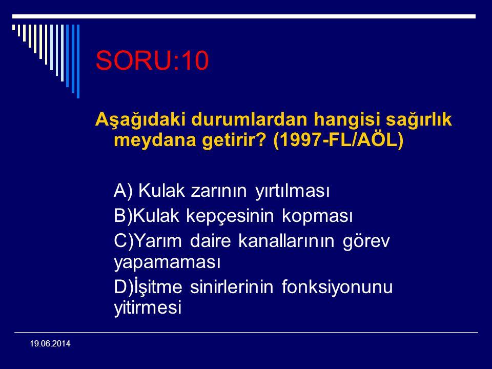 SORU:10 Aşağıdaki durumlardan hangisi sağırlık meydana getirir (1997-FL/AÖL) A) Kulak zarının yırtılması.