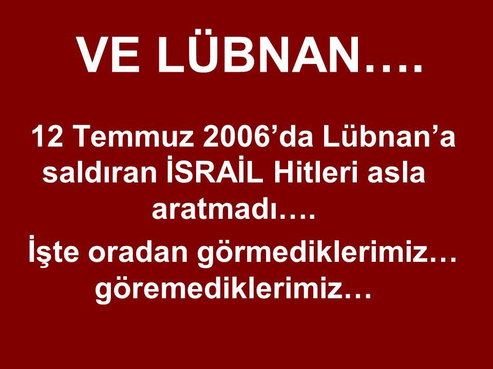 VE LÜBNAN…. 12 Temmuz 2006'da Lübnan'a saldıran İSRAİL Hitleri asla aratmadı….