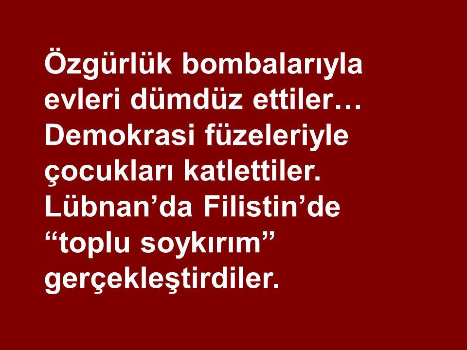Özgürlük bombalarıyla evleri dümdüz ettiler… Demokrasi füzeleriyle çocukları katlettiler.