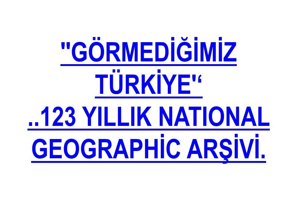 GÖRMEDİĞİMİZ TÜRKİYE ' ..123 YILLIK NATIONAL GEOGRAPHİC ARŞİVİ.