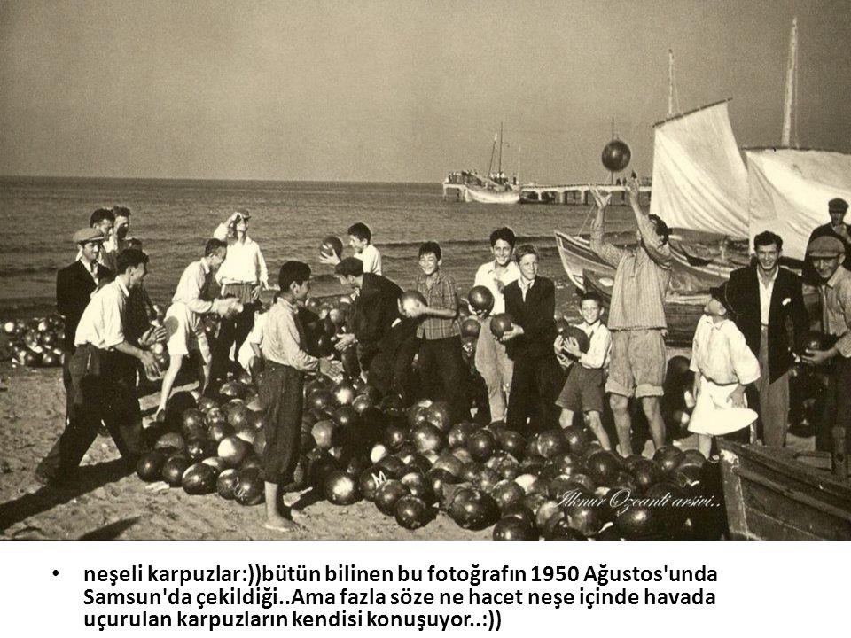 neşeli karpuzlar:))bütün bilinen bu fotoğrafın 1950 Ağustos unda Samsun da çekildiği..Ama fazla söze ne hacet neşe içinde havada uçurulan karpuzların kendisi konuşuyor..:))