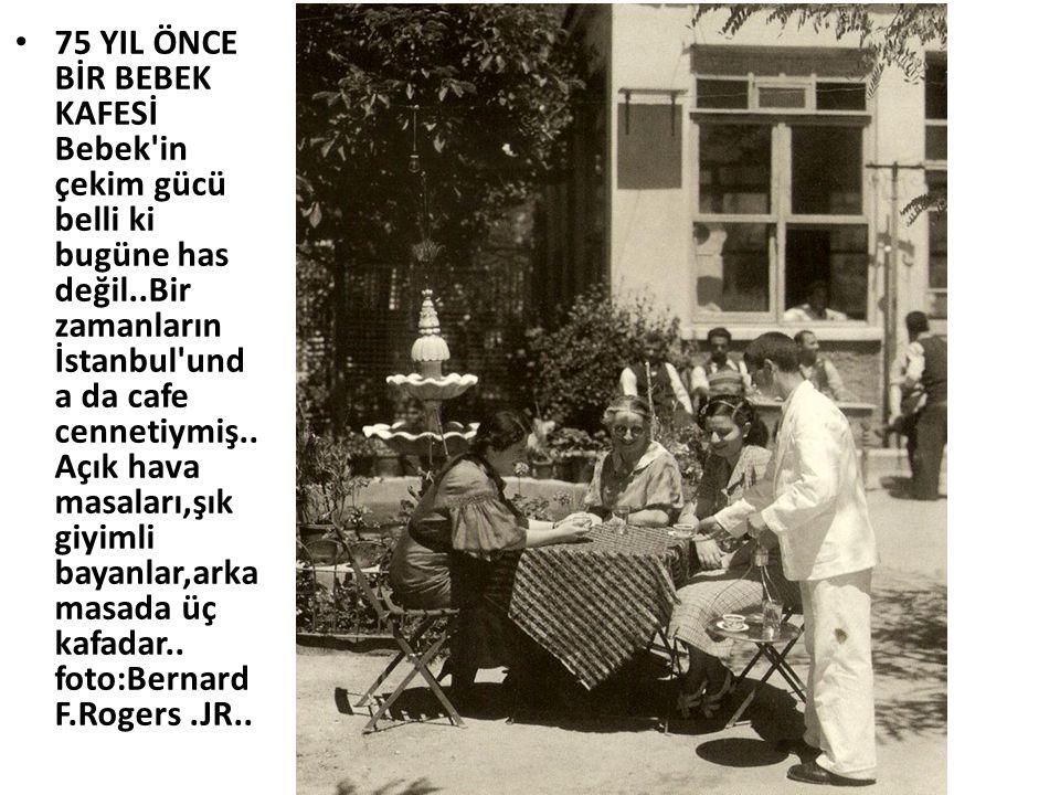 75 YIL ÖNCE BİR BEBEK KAFESİ Bebek in çekim gücü belli ki bugüne has değil..Bir zamanların İstanbul unda da cafe cennetiymiş..Açık hava masaları,şık giyimli bayanlar,arka masada üç kafadar..