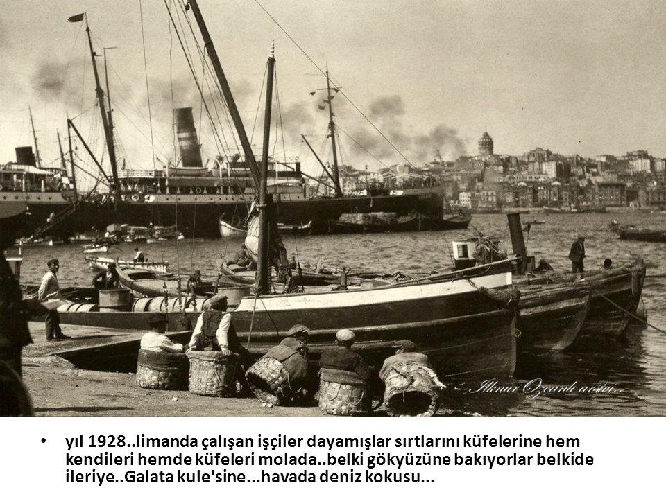 yıl 1928..limanda çalışan işçiler dayamışlar sırtlarını küfelerine hem kendileri hemde küfeleri molada..belki gökyüzüne bakıyorlar belkide ileriye..Galata kule sine...havada deniz kokusu...