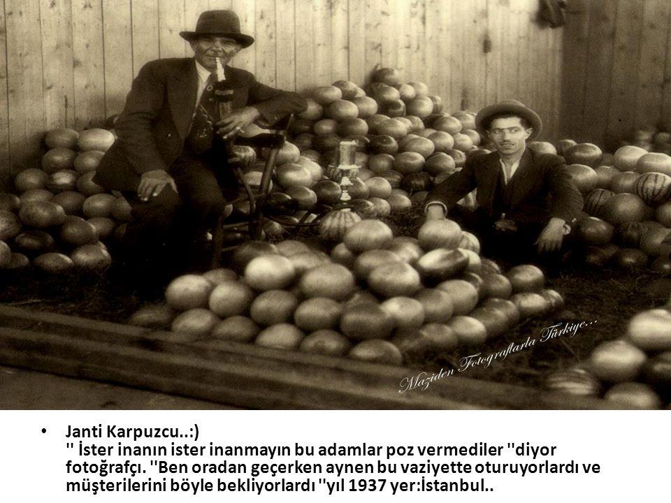 Janti Karpuzcu..:) İster inanın ister inanmayın bu adamlar poz vermediler diyor fotoğrafçı.