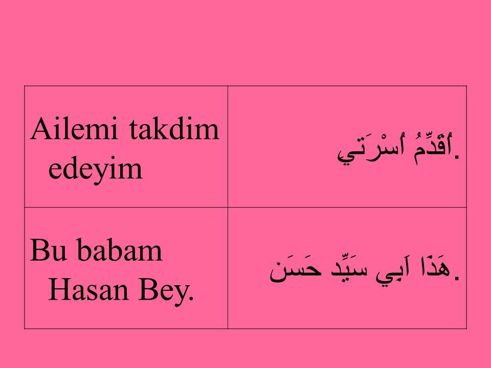 Ailemi takdim edeyim اُقَدِّمُ اُسْرَتيِ. Bu babam Hasan Bey. هَذَا اَبِي سَيِّد حَسَن.