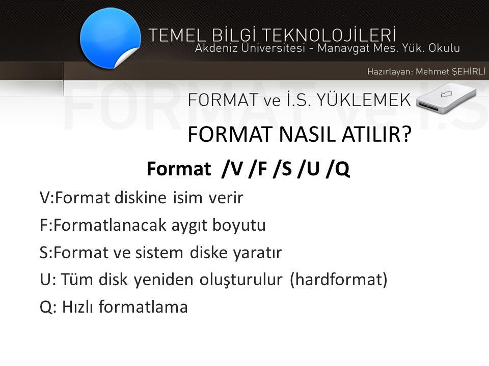 FORMAT NASIL ATILIR Format /V /F /S /U /Q V:Format diskine isim verir